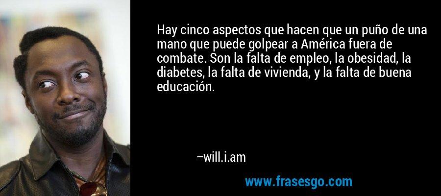 Hay cinco aspectos que hacen que un puño de una mano que puede golpear a América fuera de combate. Son la falta de empleo, la obesidad, la diabetes, la falta de vivienda, y la falta de buena educación. – will.i.am