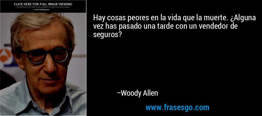 Hay cosas peores en la vida que la muerte. ¿Alguna vez has pasado una tarde con un vendedor de seguros? – Woody Allen
