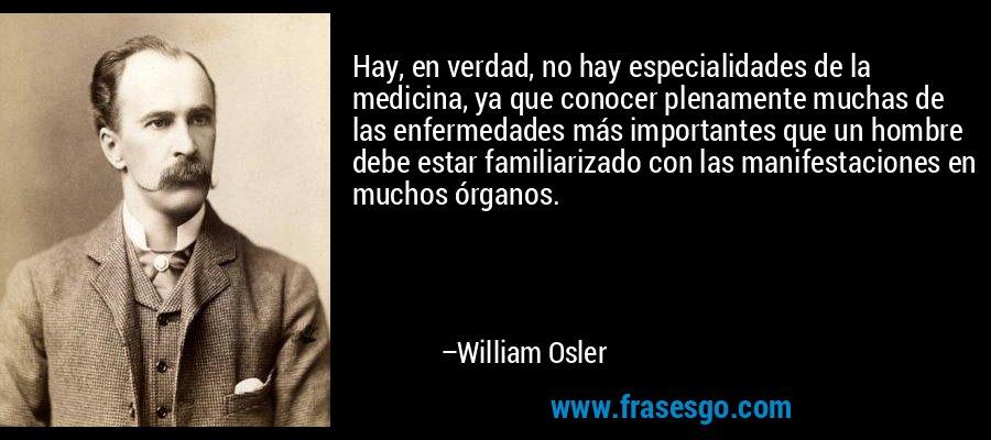 Hay, en verdad, no hay especialidades de la medicina, ya que conocer plenamente muchas de las enfermedades más importantes que un hombre debe estar familiarizado con las manifestaciones en muchos órganos. – William Osler