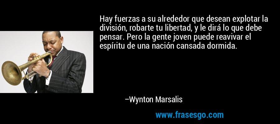 Hay fuerzas a su alrededor que desean explotar la división, robarte tu libertad, y le dirá lo que debe pensar. Pero la gente joven puede reavivar el espíritu de una nación cansada dormida. – Wynton Marsalis