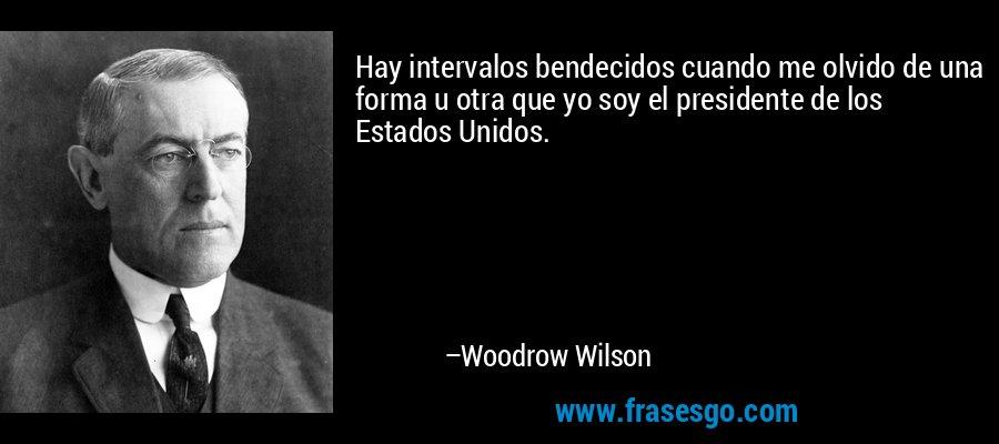 Hay intervalos bendecidos cuando me olvido de una forma u otra que yo soy el presidente de los Estados Unidos. – Woodrow Wilson