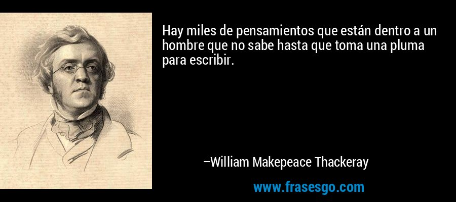 Hay miles de pensamientos que están dentro a un hombre que no sabe hasta que toma una pluma para escribir. – William Makepeace Thackeray