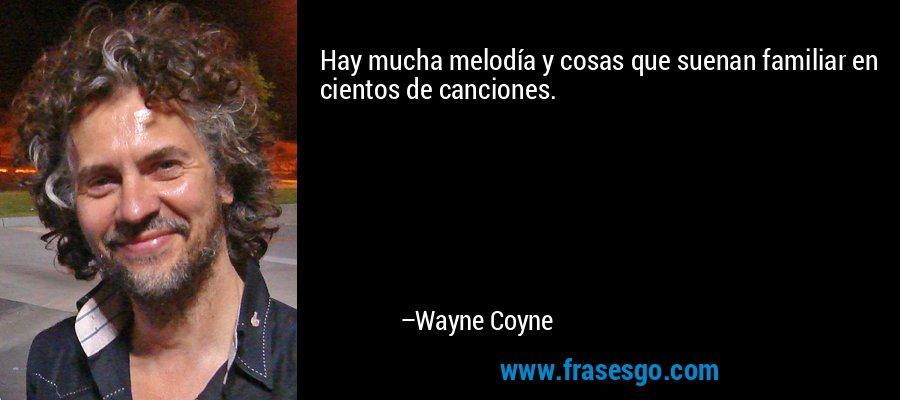 Hay mucha melodía y cosas que suenan familiar en cientos de canciones. – Wayne Coyne