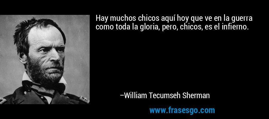 Hay muchos chicos aquí hoy que ve en la guerra como toda la gloria, pero, chicos, es el infierno. – William Tecumseh Sherman
