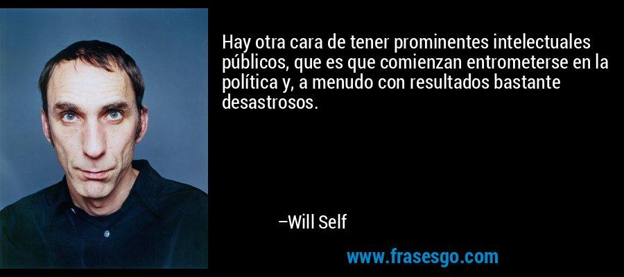 Hay otra cara de tener prominentes intelectuales públicos, que es que comienzan entrometerse en la política y, a menudo con resultados bastante desastrosos. – Will Self