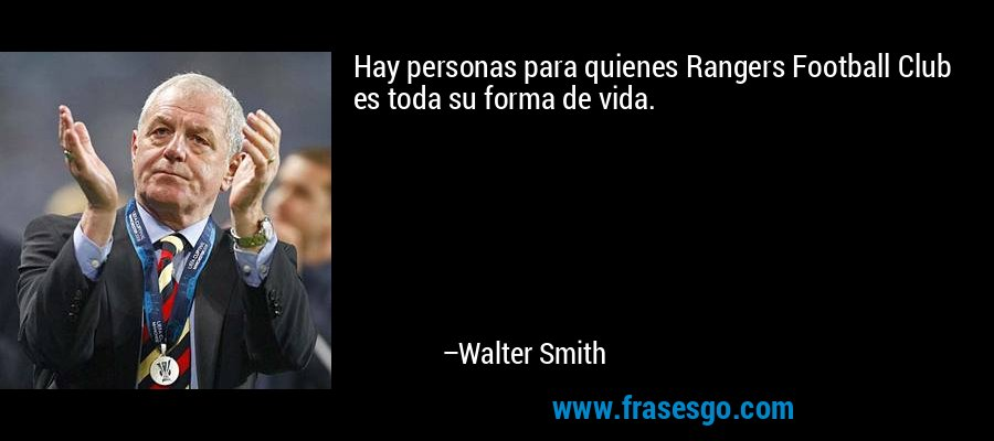 Hay personas para quienes Rangers Football Club es toda su forma de vida. – Walter Smith