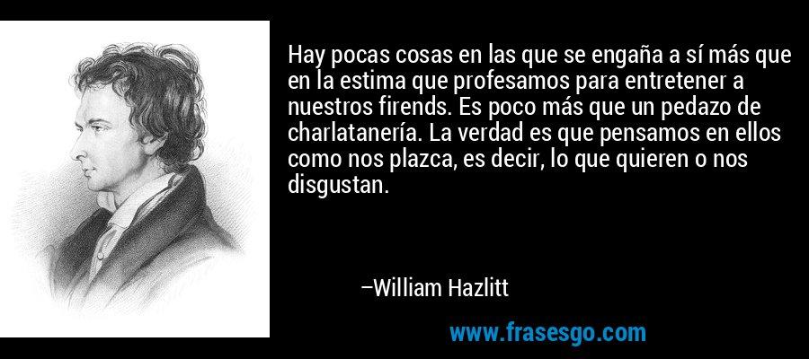 Hay pocas cosas en las que se engaña a sí más que en la estima que profesamos para entretener a nuestros firends. Es poco más que un pedazo de charlatanería. La verdad es que pensamos en ellos como nos plazca, es decir, lo que quieren o nos disgustan. – William Hazlitt