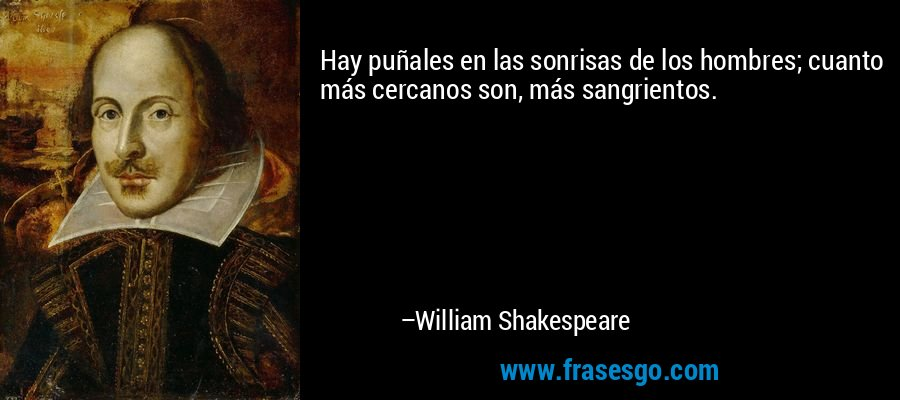 Hay puñales en las sonrisas de los hombres; cuanto más cercanos son, más sangrientos. – William Shakespeare