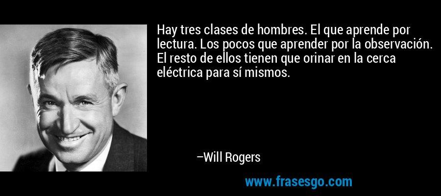 Hay tres clases de hombres. El que aprende por lectura. Los pocos que aprender por la observación. El resto de ellos tienen que orinar en la cerca eléctrica para sí mismos. – Will Rogers