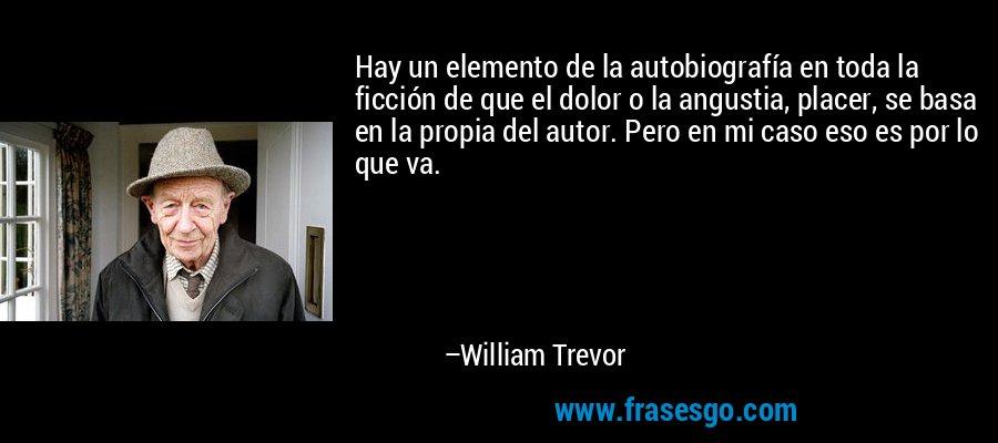 Hay un elemento de la autobiografía en toda la ficción de que el dolor o la angustia, placer, se basa en la propia del autor. Pero en mi caso eso es por lo que va. – William Trevor