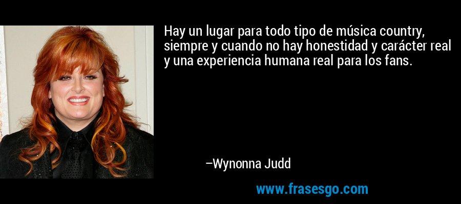 Hay un lugar para todo tipo de música country, siempre y cuando no hay honestidad y carácter real y una experiencia humana real para los fans. – Wynonna Judd