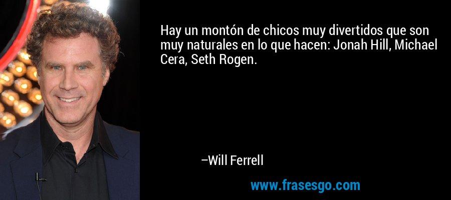 Hay un montón de chicos muy divertidos que son muy naturales en lo que hacen: Jonah Hill, Michael Cera, Seth Rogen. – Will Ferrell