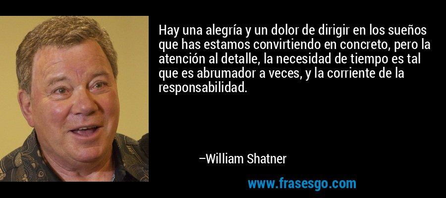 Hay una alegría y un dolor de dirigir en los sueños que has estamos convirtiendo en concreto, pero la atención al detalle, la necesidad de tiempo es tal que es abrumador a veces, y la corriente de la responsabilidad. – William Shatner