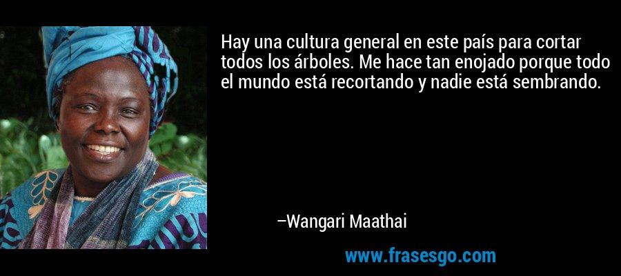 Hay una cultura general en este país para cortar todos los árboles. Me hace tan enojado porque todo el mundo está recortando y nadie está sembrando. – Wangari Maathai