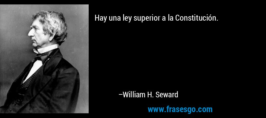 Hay una ley superior a la Constitución. – William H. Seward