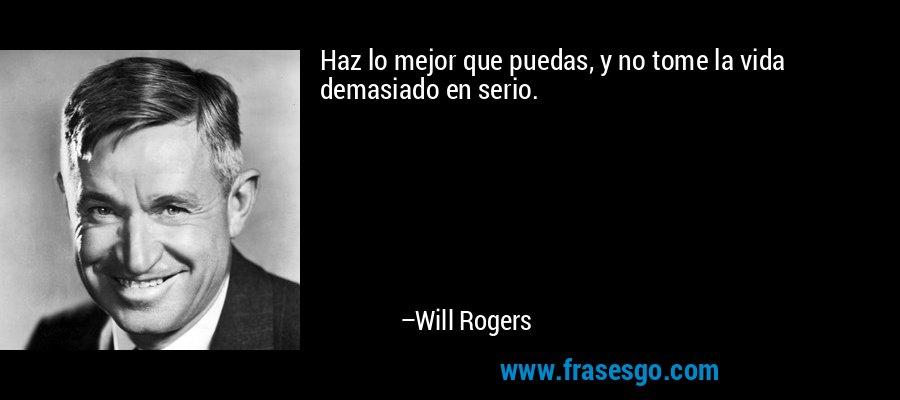 Haz lo mejor que puedas, y no tome la vida demasiado en serio. – Will Rogers