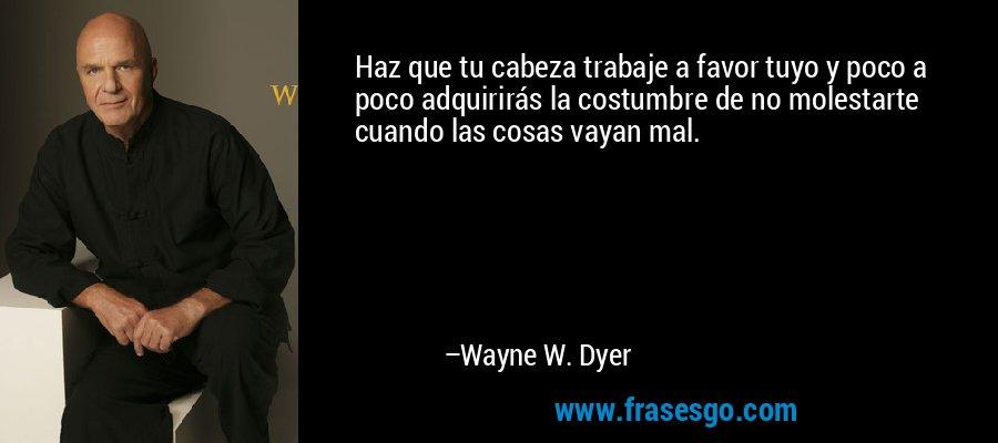 Haz que tu cabeza trabaje a favor tuyo y poco a poco adquirirás la costumbre de no molestarte cuando las cosas vayan mal. – Wayne W. Dyer