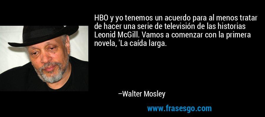 HBO y yo tenemos un acuerdo para al menos tratar de hacer una serie de televisión de las historias Leonid McGill. Vamos a comenzar con la primera novela, 'La caída larga. – Walter Mosley