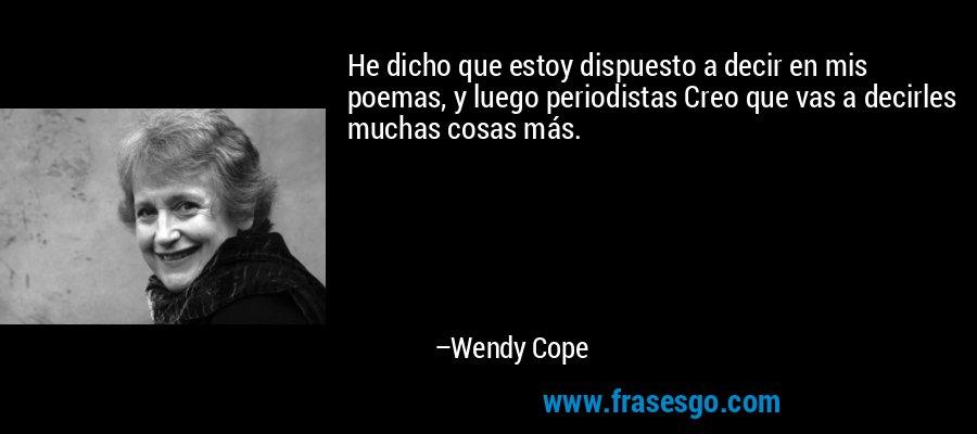 He dicho que estoy dispuesto a decir en mis poemas, y luego periodistas Creo que vas a decirles muchas cosas más. – Wendy Cope