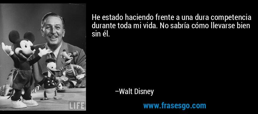 He estado haciendo frente a una dura competencia durante toda mi vida. No sabría cómo llevarse bien sin él. – Walt Disney