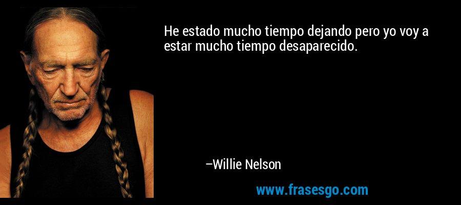 He estado mucho tiempo dejando pero yo voy a estar mucho tiempo desaparecido. – Willie Nelson