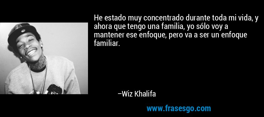 He estado muy concentrado durante toda mi vida, y ahora que tengo una familia, yo sólo voy a mantener ese enfoque, pero va a ser un enfoque familiar. – Wiz Khalifa