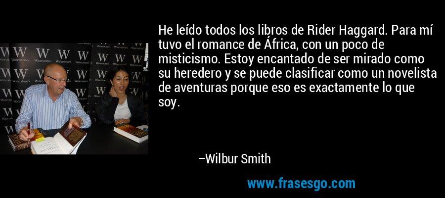 He leído todos los libros de Rider Haggard. Para mí tuvo el romance de África, con un poco de misticismo. Estoy encantado de ser mirado como su heredero y se puede clasificar como un novelista de aventuras porque eso es exactamente lo que soy. – Wilbur Smith