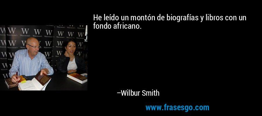 He leído un montón de biografías y libros con un fondo africano. – Wilbur Smith