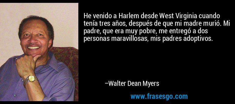He venido a Harlem desde West Virginia cuando tenía tres años, después de que mi madre murió. Mi padre, que era muy pobre, me entregó a dos personas maravillosas, mis padres adoptivos. – Walter Dean Myers