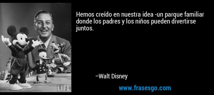 Hemos creído en nuestra idea -un parque familiar donde los padres y los niños pueden divertirse juntos. – Walt Disney