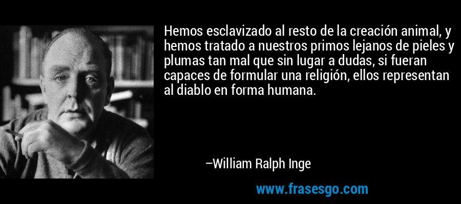 Hemos esclavizado al resto de la creación animal, y hemos tratado a nuestros primos lejanos de pieles y plumas tan mal que sin lugar a dudas, si fueran capaces de formular una religión, ellos representan al diablo en forma humana. – William Ralph Inge