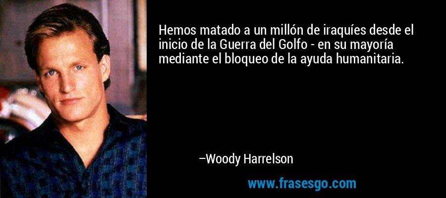 Hemos matado a un millón de iraquíes desde el inicio de la Guerra del Golfo - en su mayoría mediante el bloqueo de la ayuda humanitaria. – Woody Harrelson