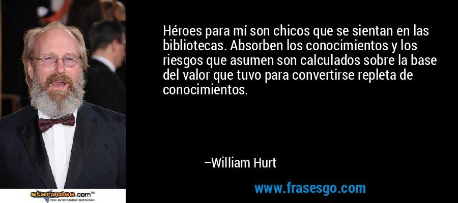 Héroes para mí son chicos que se sientan en las bibliotecas. Absorben los conocimientos y los riesgos que asumen son calculados sobre la base del valor que tuvo para convertirse repleta de conocimientos. – William Hurt