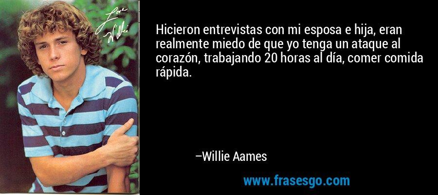 Hicieron entrevistas con mi esposa e hija, eran realmente miedo de que yo tenga un ataque al corazón, trabajando 20 horas al día, comer comida rápida. – Willie Aames