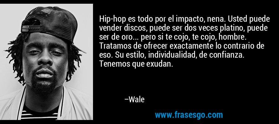 Hip-hop es todo por el impacto, nena. Usted puede vender discos, puede ser dos veces platino, puede ser de oro... pero si te cojo, te cojo, hombre. Tratamos de ofrecer exactamente lo contrario de eso. Su estilo, individualidad, de confianza. Tenemos que exudan. – Wale