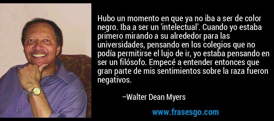 Hubo un momento en que ya no iba a ser de color negro. Iba a ser un 'intelectual'. Cuando yo estaba primero mirando a su alrededor para las universidades, pensando en los colegios que no podía permitirse el lujo de ir, yo estaba pensando en ser un filósofo. Empecé a entender entonces que gran parte de mis sentimientos sobre la raza fueron negativos. – Walter Dean Myers