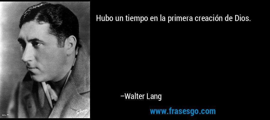 Hubo un tiempo en la primera creación de Dios. – Walter Lang