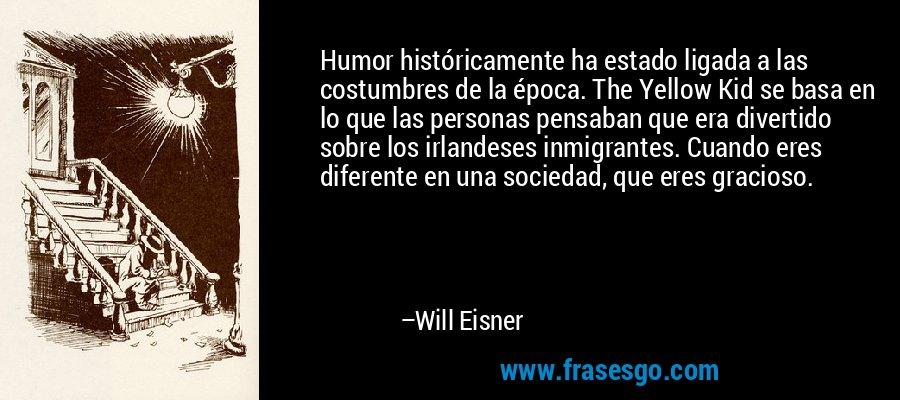 Humor históricamente ha estado ligada a las costumbres de la época. The Yellow Kid se basa en lo que las personas pensaban que era divertido sobre los irlandeses inmigrantes. Cuando eres diferente en una sociedad, que eres gracioso. – Will Eisner