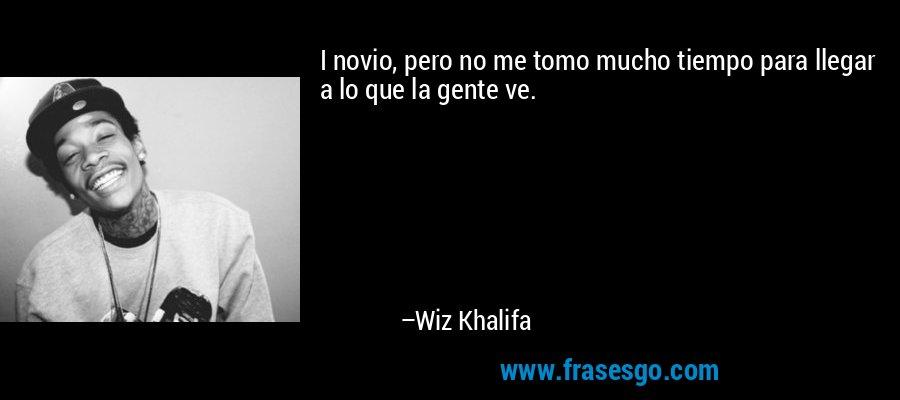I novio, pero no me tomo mucho tiempo para llegar a lo que la gente ve. – Wiz Khalifa