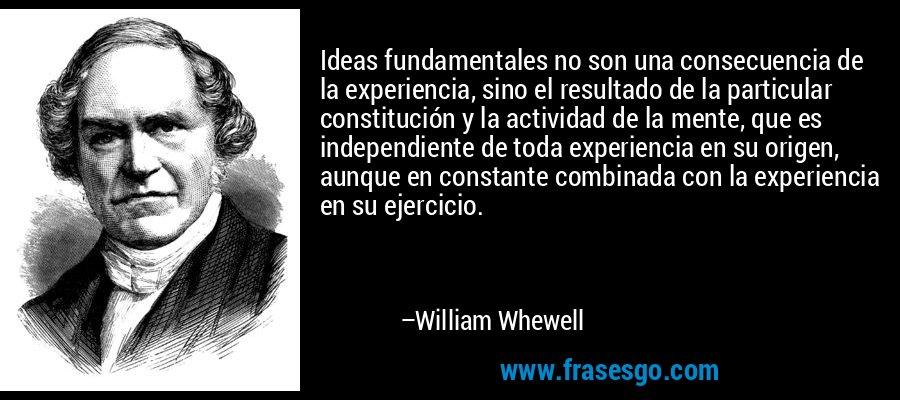 Ideas fundamentales no son una consecuencia de la experiencia, sino el resultado de la particular constitución y la actividad de la mente, que es independiente de toda experiencia en su origen, aunque en constante combinada con la experiencia en su ejercicio. – William Whewell