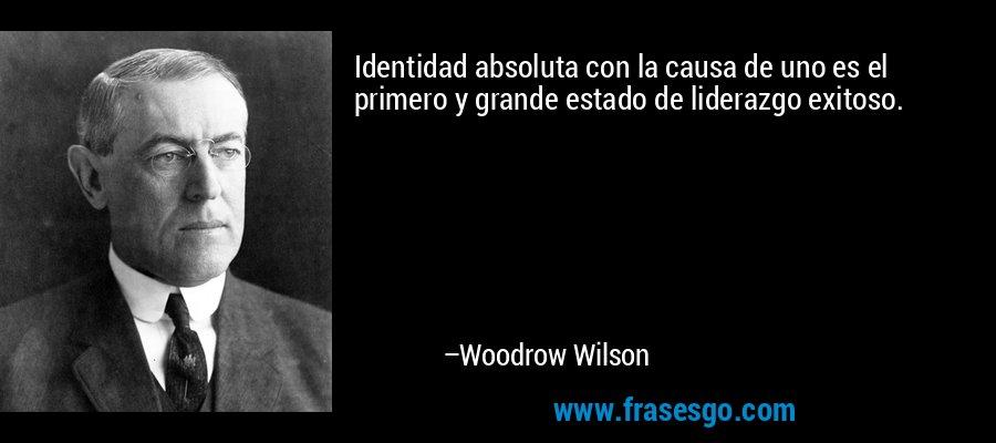 Identidad absoluta con la causa de uno es el primero y grande estado de liderazgo exitoso. – Woodrow Wilson