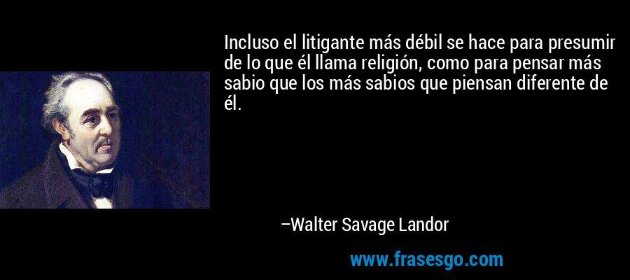 Incluso el litigante más débil se hace para presumir de lo que él llama religión, como para pensar más sabio que los más sabios que piensan diferente de él. – Walter Savage Landor
