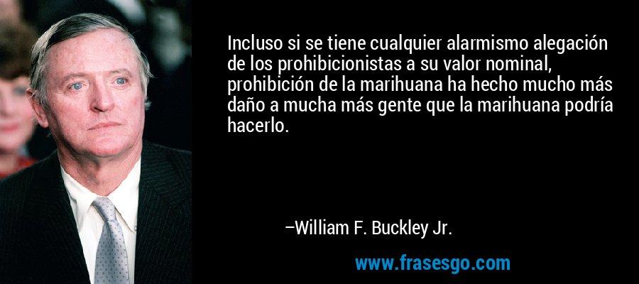 Incluso si se tiene cualquier alarmismo alegación de los prohibicionistas a su valor nominal, prohibición de la marihuana ha hecho mucho más daño a mucha más gente que la marihuana podría hacerlo. – William F. Buckley Jr.