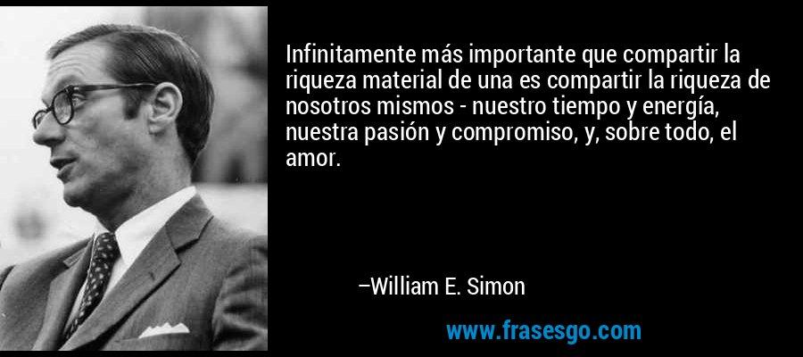 Infinitamente más importante que compartir la riqueza material de una es compartir la riqueza de nosotros mismos - nuestro tiempo y energía, nuestra pasión y compromiso, y, sobre todo, el amor. – William E. Simon
