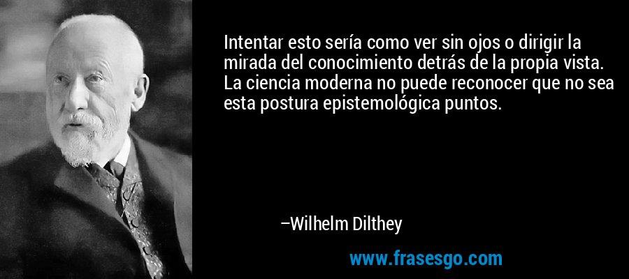 Intentar esto sería como ver sin ojos o dirigir la mirada del conocimiento detrás de la propia vista. La ciencia moderna no puede reconocer que no sea esta postura epistemológica puntos. – Wilhelm Dilthey