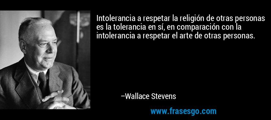 Intolerancia a respetar la religión de otras personas es la tolerancia en sí, en comparación con la intolerancia a respetar el arte de otras personas. – Wallace Stevens
