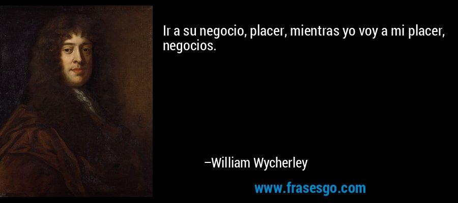 Ir a su negocio, placer, mientras yo voy a mi placer, negocios. – William Wycherley