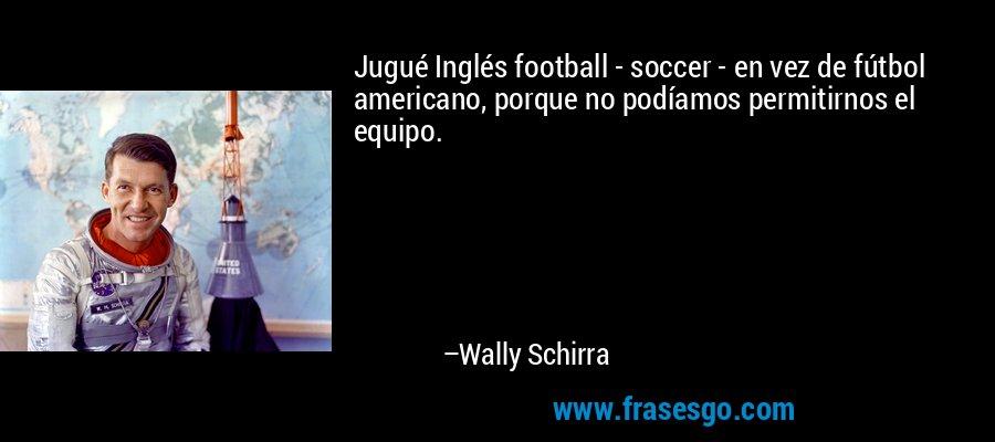 Jugué Inglés football - soccer - en vez de fútbol americano, porque no podíamos permitirnos el equipo. – Wally Schirra