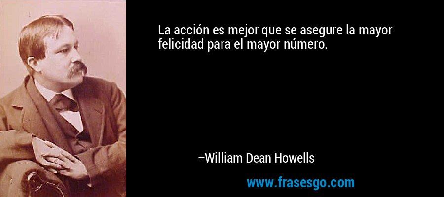 La acción es mejor que se asegure la mayor felicidad para el mayor número. – William Dean Howells