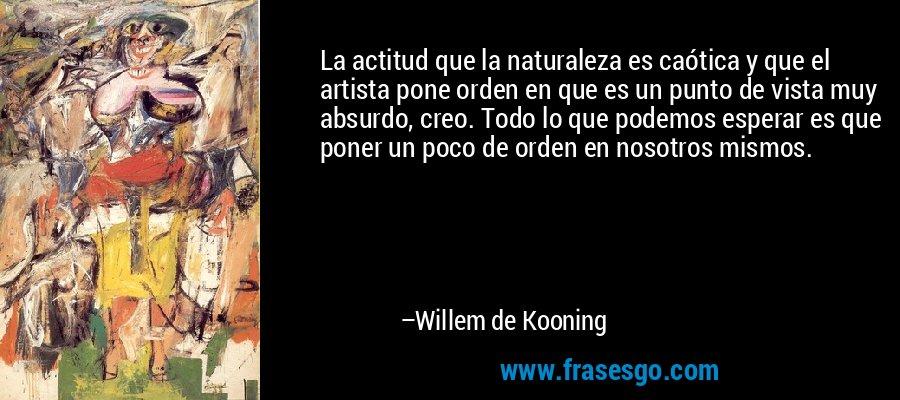 La actitud que la naturaleza es caótica y que el artista pone orden en que es un punto de vista muy absurdo, creo. Todo lo que podemos esperar es que poner un poco de orden en nosotros mismos. – Willem de Kooning
